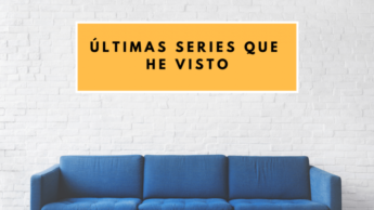 LAS ÚLTIMAS SERIES QUE HE VISTO