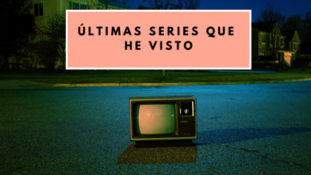ÚLTIMAS SERIES QUE HE VISTO